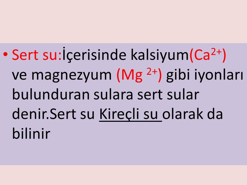 Sert su:İçerisinde kalsiyum(Ca 2+ ) ve magnezyum (Mg 2+ ) gibi iyonları bulunduran sulara sert sular denir.Sert su Kireçli su olarak da bilinir