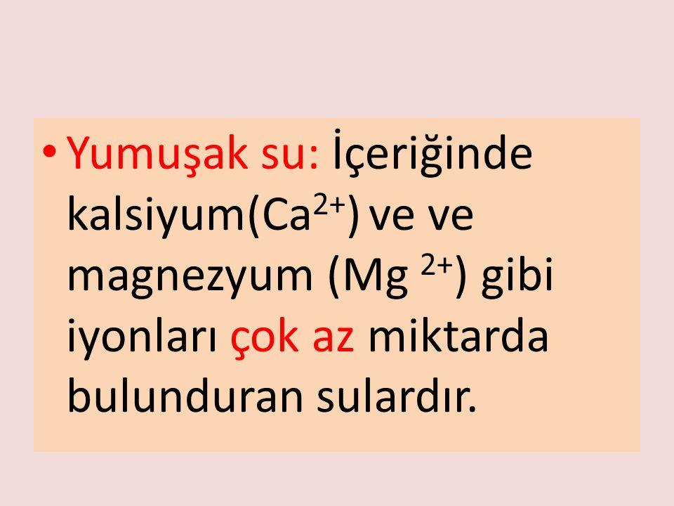 Yumuşak su: İçeriğinde kalsiyum(Ca 2+ ) ve ve magnezyum (Mg 2+ ) gibi iyonları çok az miktarda bulunduran sulardır.