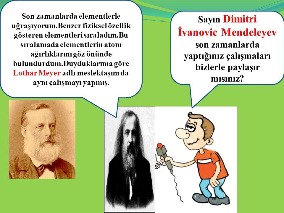 Sayın Dimitri İvanovic Mendeleyev son zamanlarda yaptığınız çalışmaları bizlerle paylaşır mısınız? Son zamanlarda elementlerle uğraşıyorum.Benzer fizi