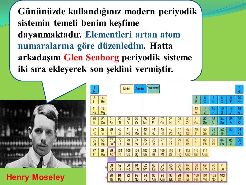 iiikkk Gününüzde kullandığınız modern periyodik sistemin temeli benim keşfime dayanmaktadır. Elementleri artan atom numaralarına göre düzenledim. Hatt