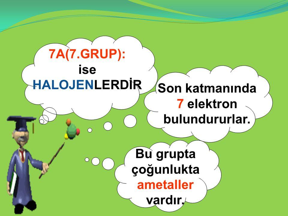 7A(7.GRUP): ise HALOJENLERDİR Son katmanında 7 elektron bulundururlar. Bu grupta çoğunlukta ametaller vardır.