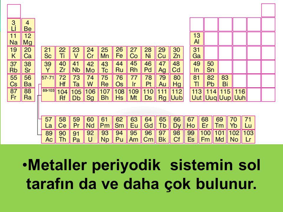 Metaller periyodik sistemin sol tarafın da ve daha çok bulunur.