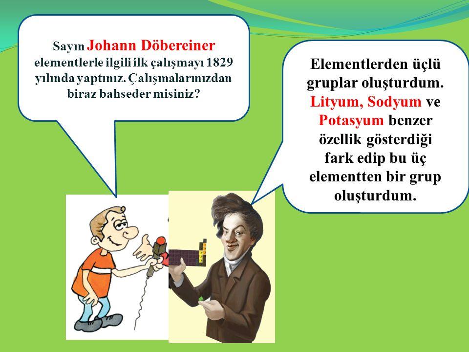 Sayın Johann Döbereiner elementlerle ilgili ilk çalışmayı 1829 yılında yaptınız. Çalışmalarınızdan biraz bahseder misiniz? e Elementlerden üçlü grupla