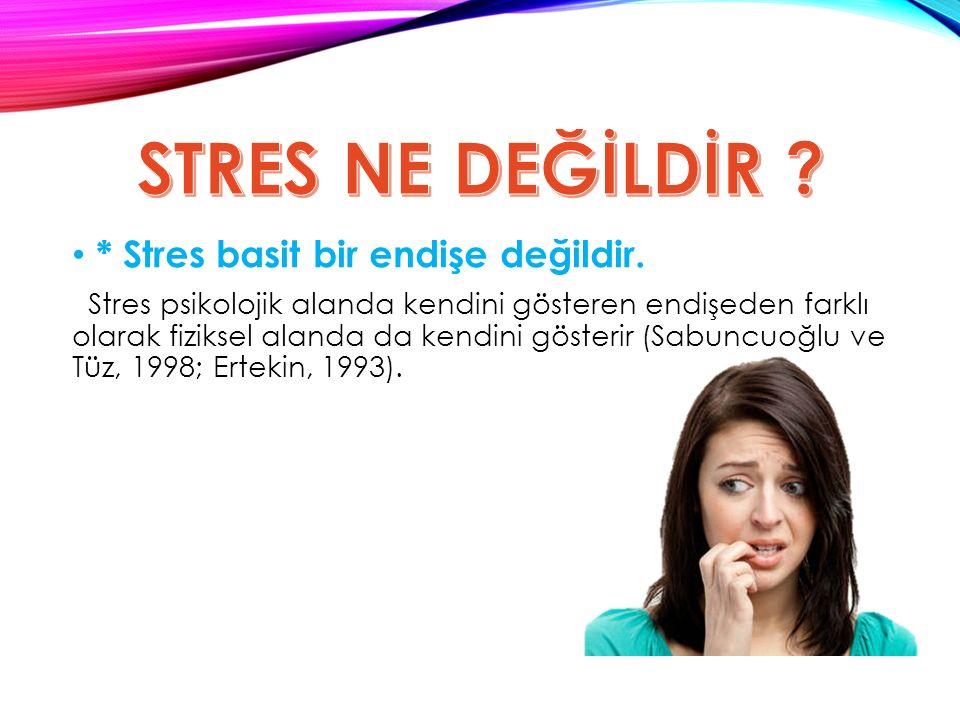 * Stres basit bir endişe değildir.