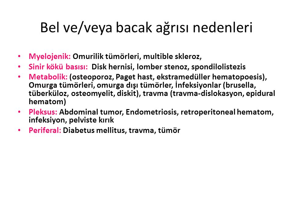 Bel ve/veya bacak ağrısı nedenleri Myelojenik: Omurilik tümörleri, multible skleroz, Sinir kökü basısı: Disk hernisi, lomber stenoz, spondilolistezis