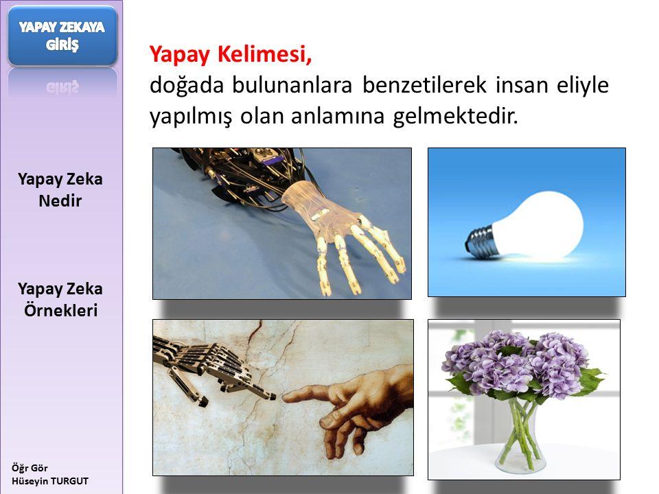 Yapay Zeka Nedir Yapay Zeka Örnekleri Öğr Gör Hüseyin TURGUT Yapay Kelimesi, doğada bulunanlara benzetilerek insan eliyle yapılmış olan anlamına gelme