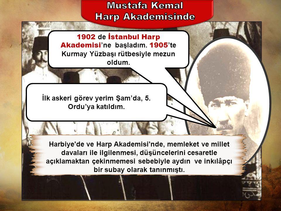 1902 d e İstanbul Harp Akademisi 'ne başladım.1905 'te Kurmay Yüzbaşı rütbesiyle mezun oldum.