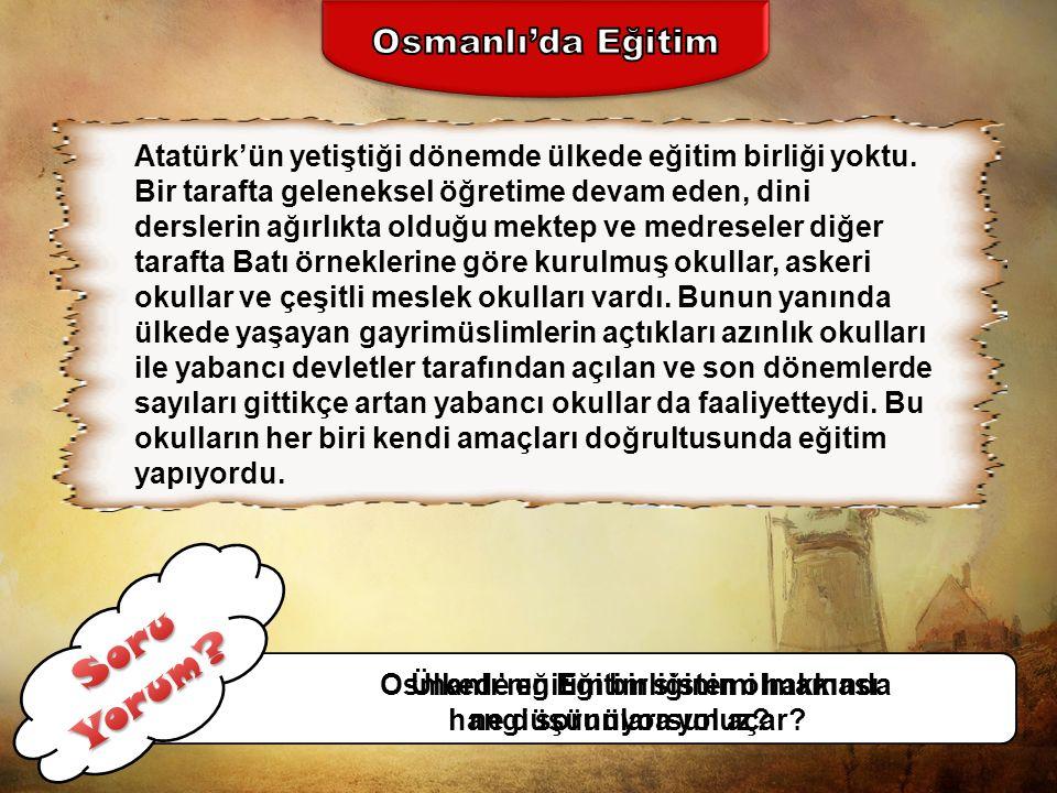 Atatürk'ün yetiştiği dönemde ülkede eğitim birliği yoktu.