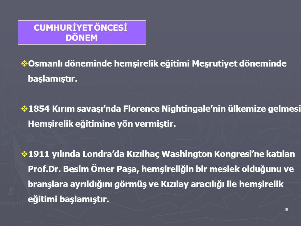 16 CUMHURİYET ÖNCESİ DÖNEM  Osmanlı döneminde hemşirelik eğitimi Meşrutiyet döneminde başlamıştır.  1854 Kırım savaşı'nda Florence Nightingale'nin ü