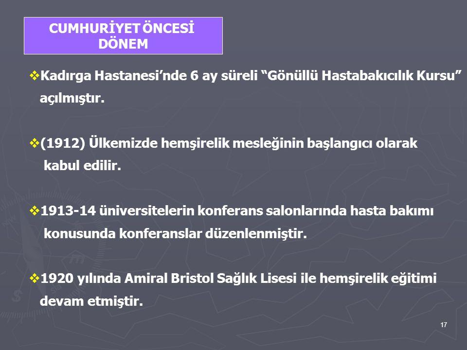 """17 CUMHURİYET ÖNCESİ DÖNEM  Kadırga Hastanesi'nde 6 ay süreli """"Gönüllü Hastabakıcılık Kursu"""" açılmıştır.  (1912) Ülkemizde hemşirelik mesleğinin baş"""