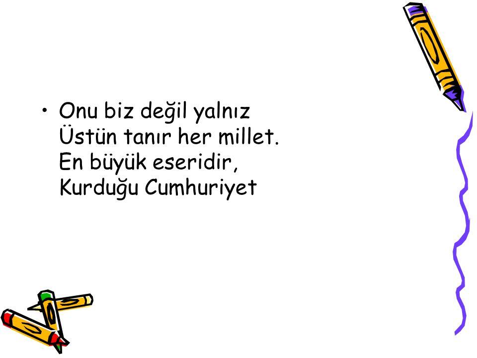 Bir gün sordum babama, Atatürk neden büyük Çocuğum dedi bana, Onu seviyor her Türk.