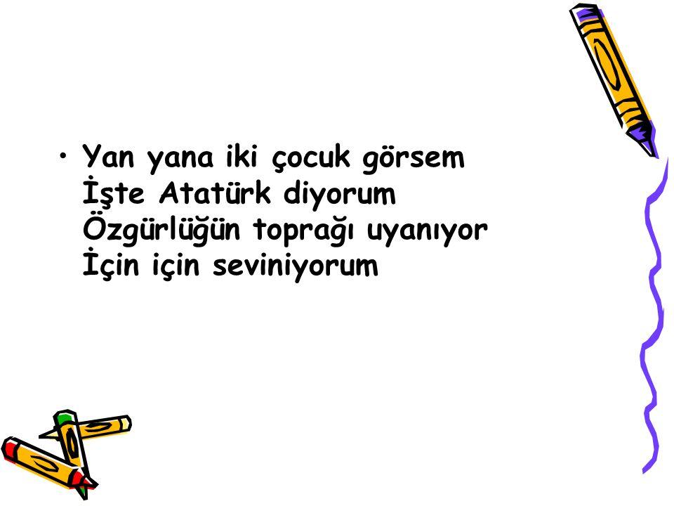 Çocuk kalbimle, İlk O'nu sevdim. Atatürk benim, Başöğretmenim...