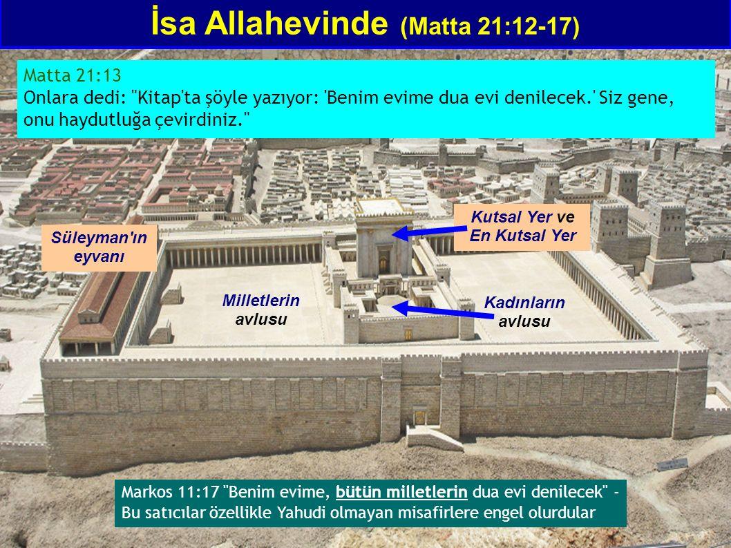 İsa Allahevinde (Matta 21:12-17) Matta 21:13 Onlara dedi: Kitap ta şöyle yazıyor: Benim evime dua evi denilecek. Siz gene, onu haydutluğa çevirdiniz. Milletlerin avlusu Kadınların avlusu Kutsal Yer ve En Kutsal Yer Süleyman ın eyvanı Markos 11:17 Benim evime, bütün milletlerin dua evi denilecek - Bu satıcılar özellikle Yahudi olmayan misafirlere engel olurdular