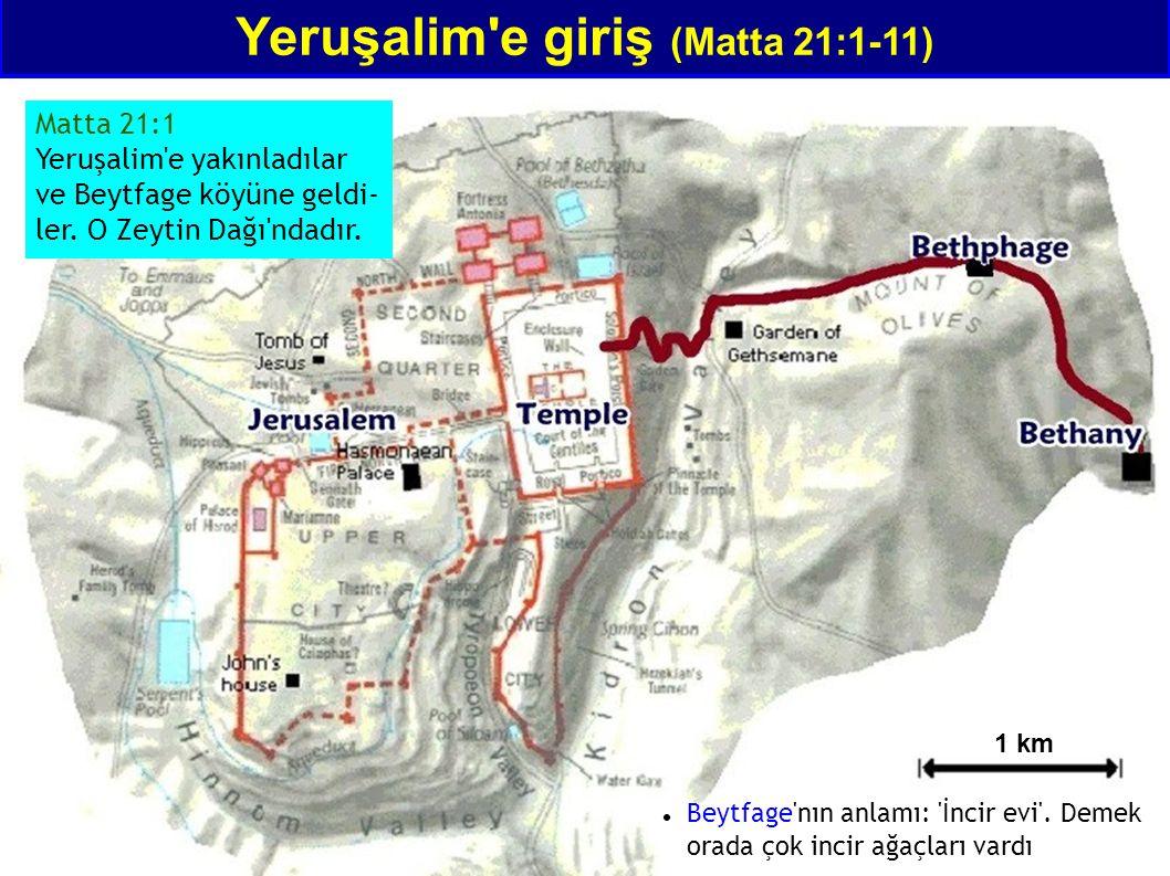 Yeruşalim'e giriş (Matta 21:1-11) Matta 21:1 Yeruşalim'e yakınladılar ve Beytfage köyüne geldi- ler. O Zeytin Dağı'ndadır. 1 km Beytfage'nın anlamı: '