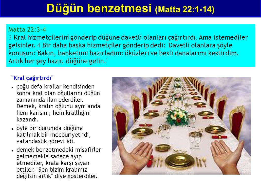 Düğün benzetmesi (Matta 22:1-14) Matta 22:3-4 3 Kral hizmetçilerini gönderip düğüne davetli olanları çağırtırdı. Ama istemediler gelsinler. 4 Bir daha