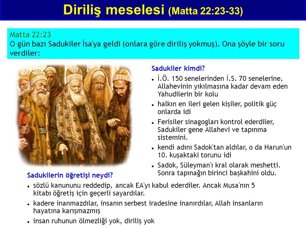 Matta 22:23 O gün bazı Sadukiler İsa'ya geldi (onlara göre diriliş yokmuş). Ona şöyle bir soru verdiler: Diriliş meselesi (Matta 22:23-33) Sadukiler k
