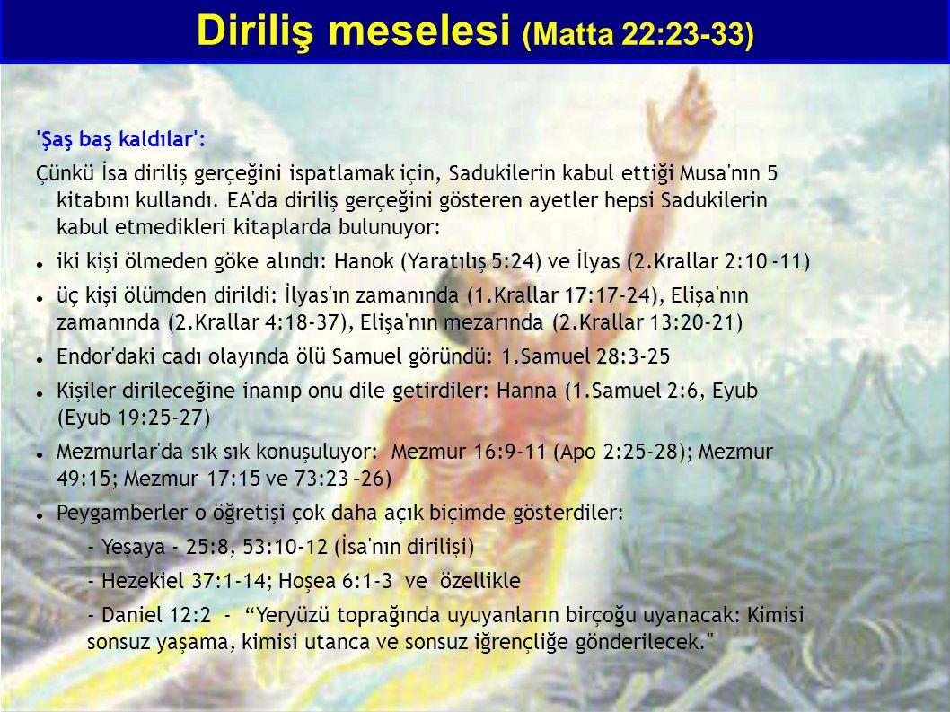Diriliş meselesi (Matta 22:23-33) 'Şaş baş kaldılar': Çünkü İsa diriliş gerçeğini ispatlamak için, Sadukilerin kabul ettiği Musa'nın 5 kitabını kullan