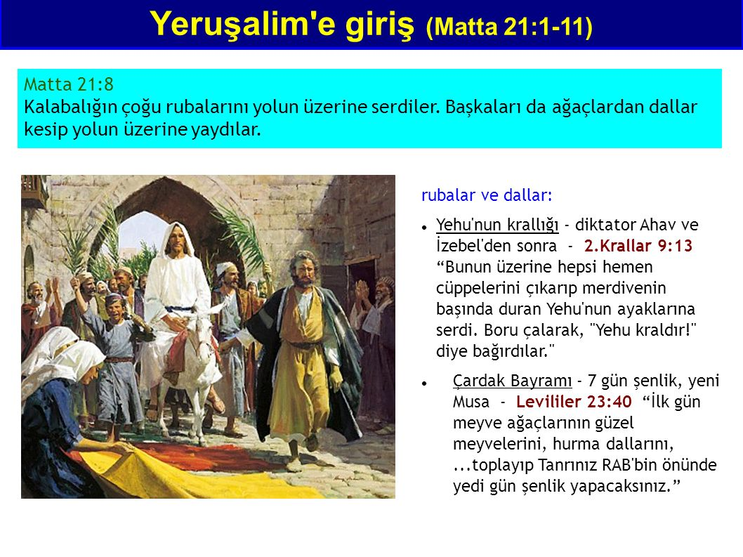 Yeruşalim'e giriş (Matta 21:1-11) Matta 21:8 Kalabalığın çoğu rubalarını yolun üzerine serdiler. Başkaları da ağaçlardan dallar kesip yolun üzerine ya