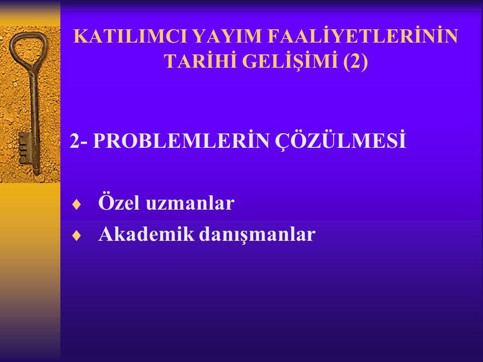 KATILIMCI YAYIM FAALİYETLERİNİN TARİHİ GELİŞİMİ (2) 2- PROBLEMLERİN ÇÖZÜLMESİ  Özel uzmanlar  Akademik danışmanlar