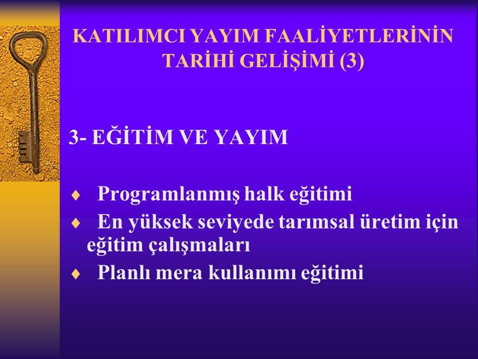 KATILIMCI YAYIM FAALİYETLERİNİN TARİHİ GELİŞİMİ (3) 3- EĞİTİM VE YAYIM  Programlanmış halk eğitimi  En yüksek seviyede tarımsal üretim için eğitim çalışmaları  Planlı mera kullanımı eğitimi