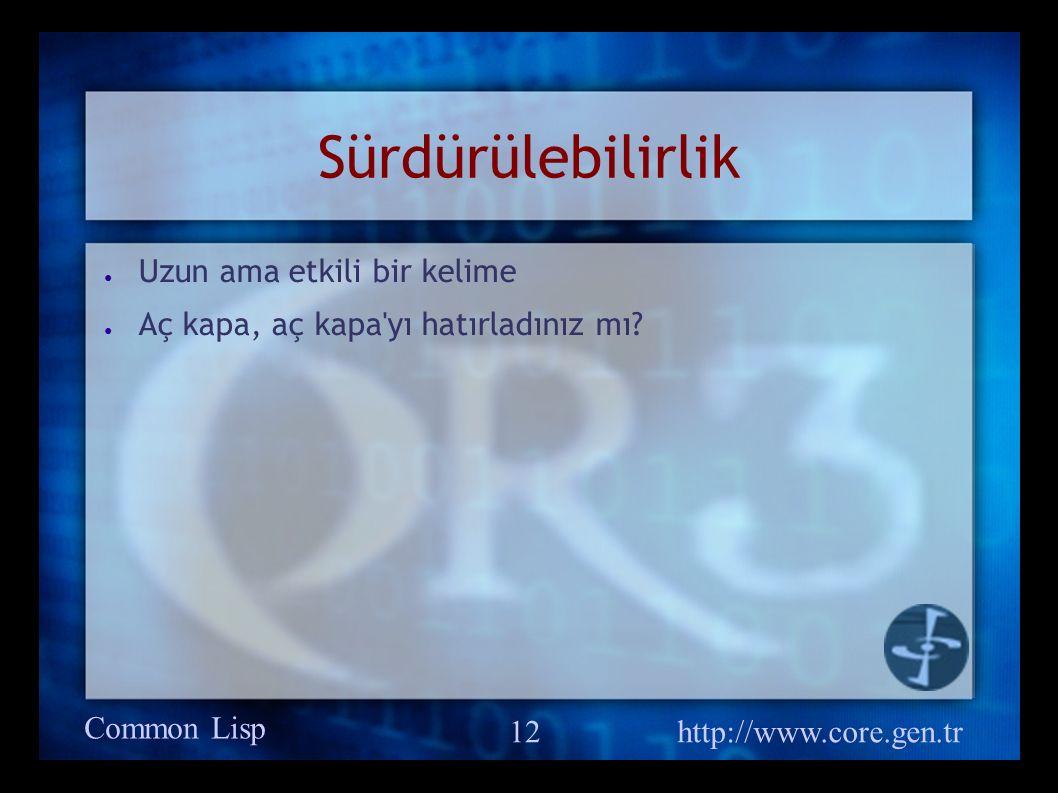 Common Lisp http://www.core.gen.tr 12 Sürdürülebilirlik ● Uzun ama etkili bir kelime ● Aç kapa, aç kapa yı hatırladınız mı?