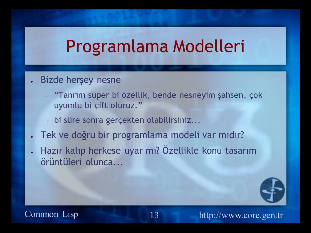 Common Lisp http://www.core.gen.tr 13 Programlama Modelleri ● Bizde herşey nesne – Tanrım süper bi özellik, bende nesneyim şahsen, çok uyumlu bi çift oluruz. – bi süre sonra gerçekten olabilirsiniz...