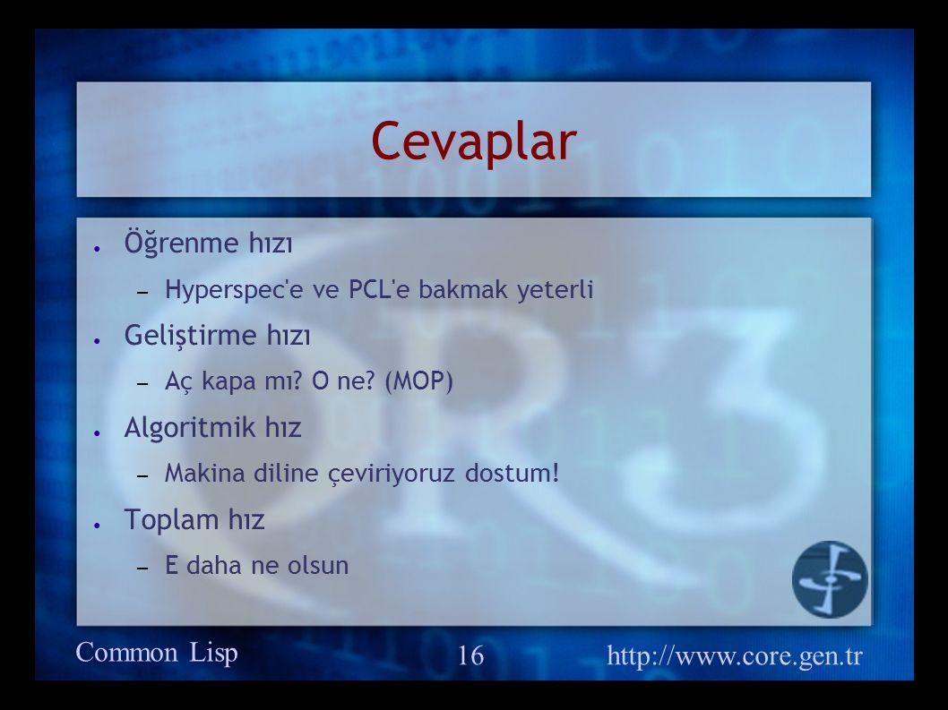 Common Lisp http://www.core.gen.tr 16 Cevaplar ● Öğrenme hızı – Hyperspec e ve PCL e bakmak yeterli ● Geliştirme hızı – Aç kapa mı.