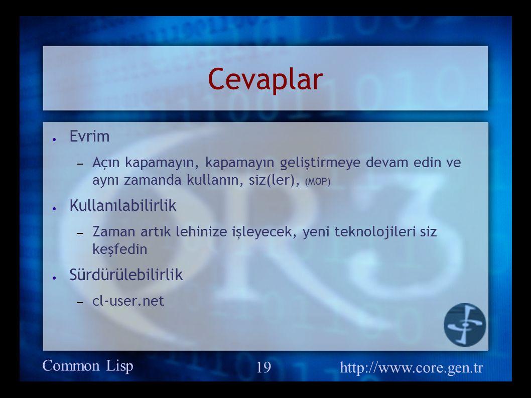 Common Lisp http://www.core.gen.tr 19 Cevaplar ● Evrim – Açın kapamayın, kapamayın geliştirmeye devam edin ve aynı zamanda kullanın, siz(ler), (MOP) ● Kullanılabilirlik – Zaman artık lehinize işleyecek, yeni teknolojileri siz keşfedin ● Sürdürülebilirlik – cl-user.net