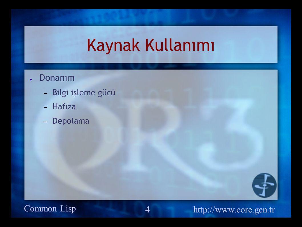 Common Lisp http://www.core.gen.tr 4 Kaynak Kullanımı ● Donanım – Bilgi işleme gücü – Hafıza – Depolama