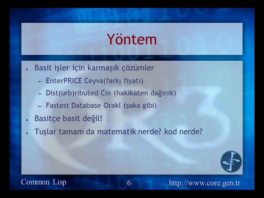 Common Lisp http://www.core.gen.tr 7 Bilgi Birikimi ● Bu sizin değil, öğreneceğiniz kaynakların bilgisi ● Bilgiden ziyade anlayış ● Takıldığınız konuda çözüm bulamazsanız.