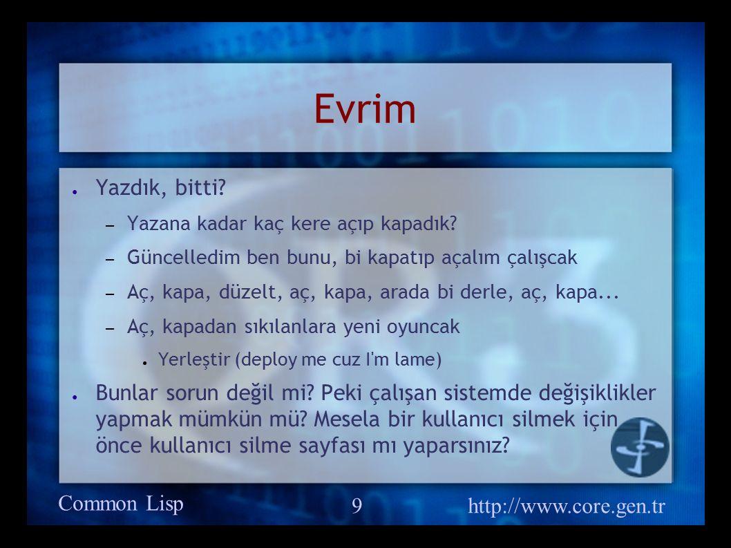 Common Lisp http://www.core.gen.tr 9 Evrim ● Yazdık, bitti.