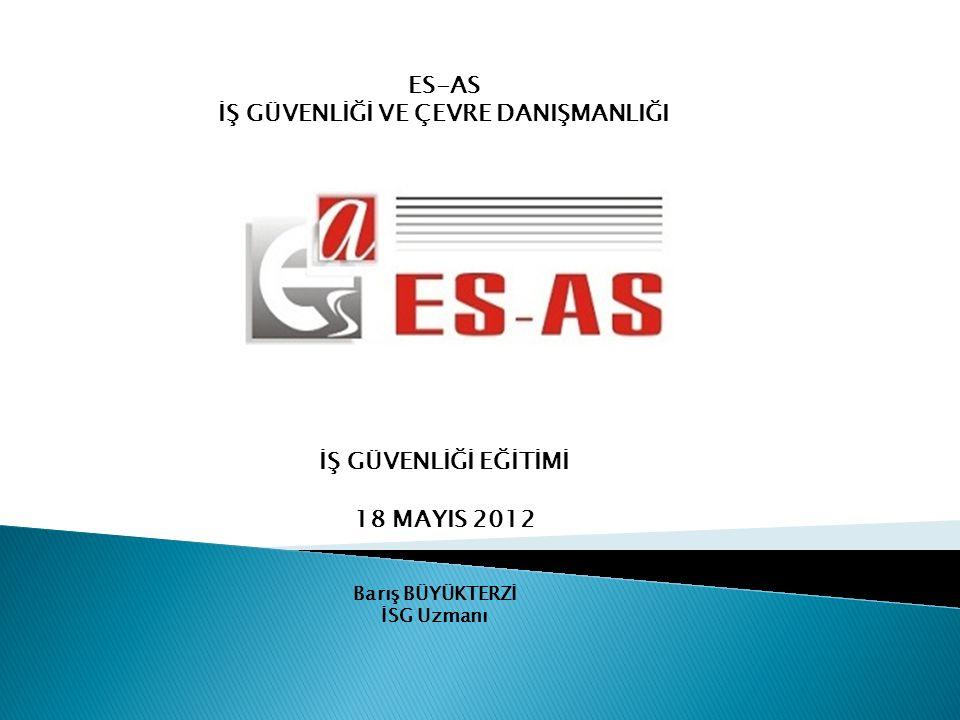 Barış BÜYÜKTERZİ İSG Uzmanı ES-AS İŞ GÜVENLİĞİ VE ÇEVRE DANIŞMANLIĞI İŞ GÜVENLİĞİ EĞİTİMİ 18 MAYIS 2012