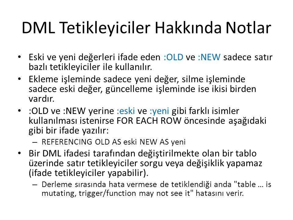 DML Tetikleyiciler Hakkında Notlar Eski ve yeni değerleri ifade eden :OLD ve :NEW sadece satır bazlı tetikleyiciler ile kullanılır.