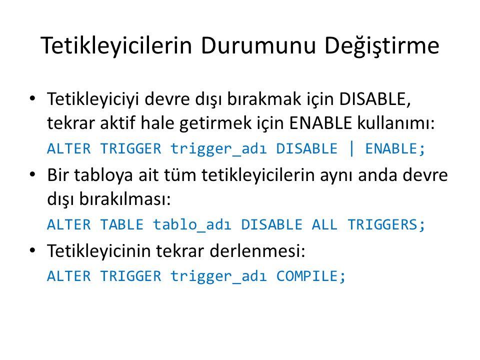 Tetikleyicilerin Durumunu Değiştirme Tetikleyiciyi devre dışı bırakmak için DISABLE, tekrar aktif hale getirmek için ENABLE kullanımı: ALTER TRIGGER trigger_adı DISABLE | ENABLE; Bir tabloya ait tüm tetikleyicilerin aynı anda devre dışı bırakılması: ALTER TABLE tablo_adı DISABLE ALL TRIGGERS; Tetikleyicinin tekrar derlenmesi: ALTER TRIGGER trigger_adı COMPILE;