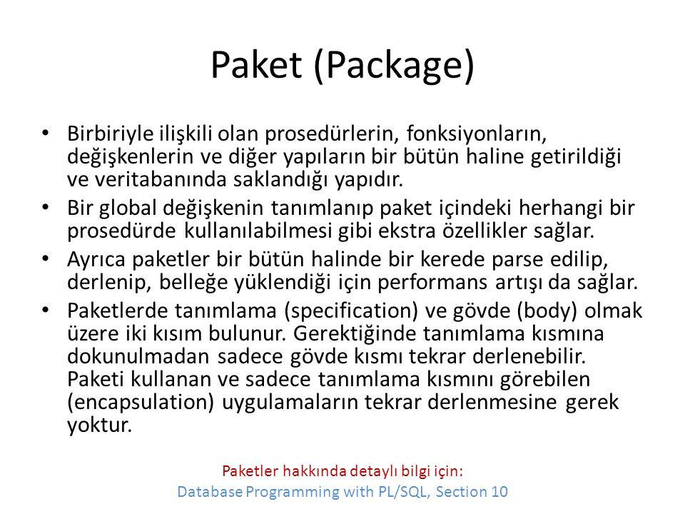 Paket Örneği CREATE PACKAGE emp_actions AS -- package specification PROCEDURE hire_employee (empno NUMBER, ename CHAR,...); PROCEDURE fire_employee (emp_id NUMBER); END emp_actions; CREATE PACKAGE BODY emp_actions AS -- package body PROCEDURE hire_employee (empno NUMBER, ename CHAR,...) IS BEGIN INSERT INTO emp VALUES (empno, ename,...); END hire_employee; PROCEDURE fire_employee (emp_id NUMBER) IS BEGIN DELETE FROM emp WHERE empno = emp_id; END fire_employee; END emp_actions; Eğer değişken, prosedür veya fonksiyon tanımlarından önce Public sözcüğü kullanılırsa bu yapılar paketin dışından da çağrılabilir/kullanılabilir.