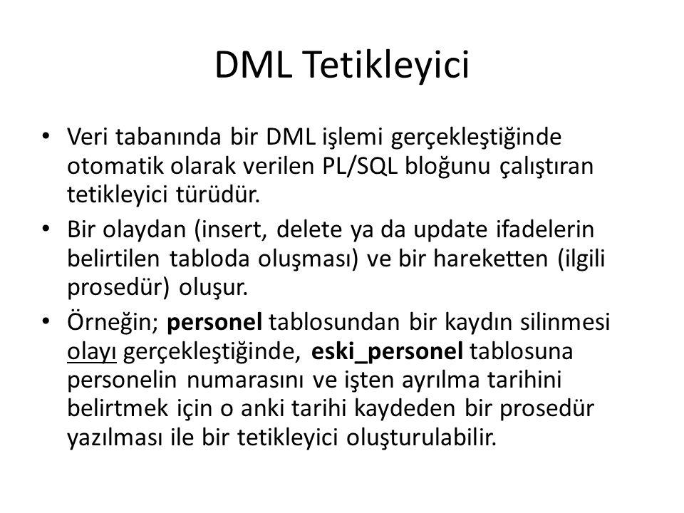 DML Tetikleyici Veri tabanında bir DML işlemi gerçekleştiğinde otomatik olarak verilen PL/SQL bloğunu çalıştıran tetikleyici türüdür.