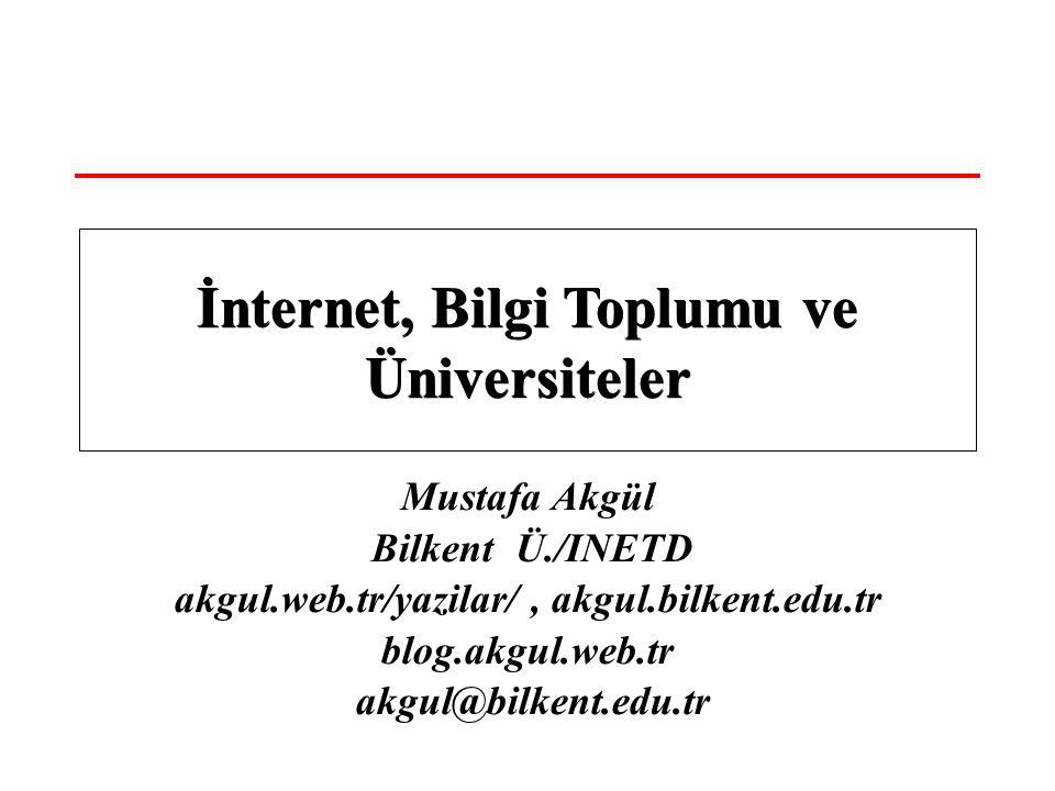 Mustafa Akgül Bilkent Ü./INETD akgul.web.tr/yazilar/, akgul.bilkent.edu.tr blog.akgul.web.tr akgul@bilkent.edu.tr İnternet, Bilgi Toplumu ve Üniversiteler