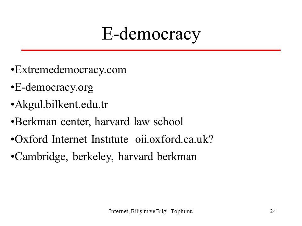 İnternet, Bilişim ve Bilgi Toplumu 24 E-democracy Extremedemocracy.com E-democracy.org Akgul.bilkent.edu.tr Berkman center, harvard law school Oxford