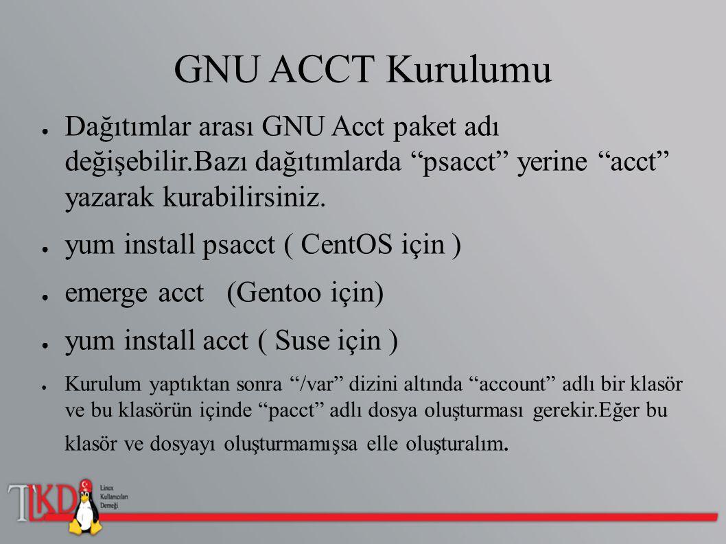 """GNU ACCT Kurulumu ● Dağıtımlar arası GNU Acct paket adı değişebilir.Bazı dağıtımlarda """"psacct"""" yerine """"acct"""" yazarak kurabilirsiniz. ● yum install psa"""