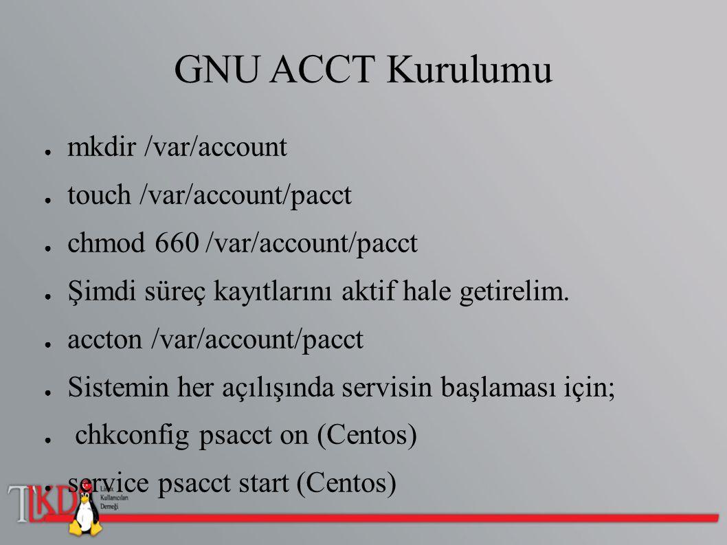 GNU ACCT Kurulumu ● mkdir /var/account ● touch /var/account/pacct ● chmod 660 /var/account/pacct ● Şimdi süreç kayıtlarını aktif hale getirelim. ● acc