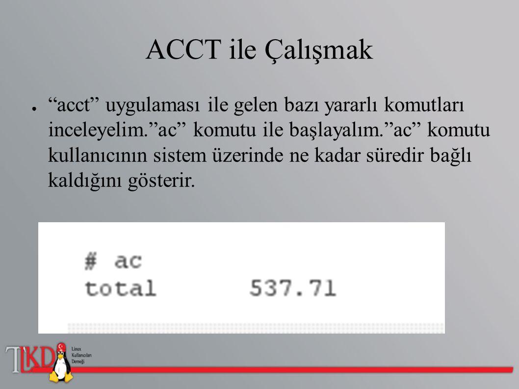 """ACCT ile Çalışmak ● """"acct"""" uygulaması ile gelen bazı yararlı komutları inceleyelim.""""ac"""" komutu ile başlayalım.""""ac"""" komutu kullanıcının sistem üzerinde"""