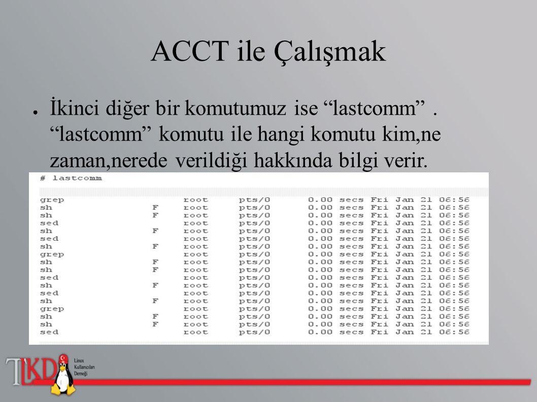 """ACCT ile Çalışmak ● İkinci diğer bir komutumuz ise """"lastcomm"""". """"lastcomm"""" komutu ile hangi komutu kim,ne zaman,nerede verildiği hakkında bilgi verir."""