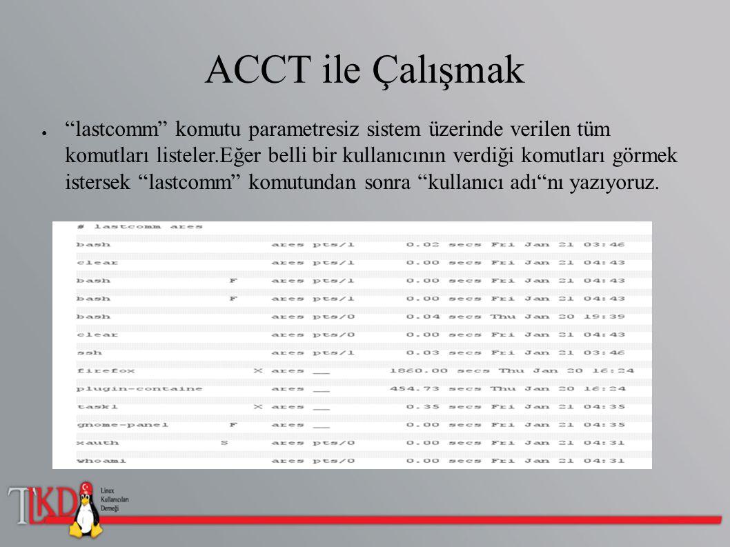 ACCT ile Çalışmak ● lastcomm komutu parametresiz sistem üzerinde verilen tüm komutları listeler.Eğer belli bir kullanıcının verdiği komutları görmek istersek lastcomm komutundan sonra kullanıcı adı nı yazıyoruz.