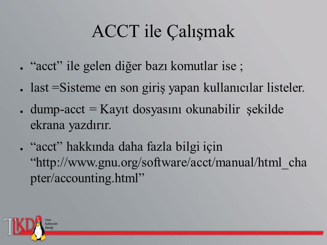 """ACCT ile Çalışmak ● """"acct"""" ile gelen diğer bazı komutlar ise ; ● last =Sisteme en son giriş yapan kullanıcılar listeler. ● dump-acct = Kayıt dosyasını"""
