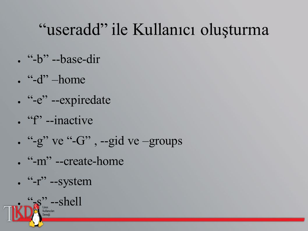 useradd ile Kullanıcı oluşturma ● -u ve -U , --uid ve --user-group ● -Z SELinux kullanıcısı ● Maksimum 32 karakter uzunluğunda ● Kullanıcı adı küçük(lower case) ile başlamalı ● Eklenecek yeni kullanıcıların değişkenleri /etc/login.defs altından değiştirilebilir.