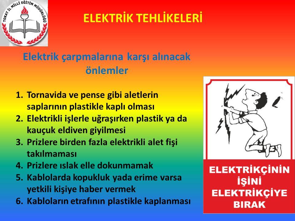 ELEKTRİK TEHLİKELERİ Elektrik çarpmalarına karşı alınacak önlemler 1.Tornavida ve pense gibi aletlerin saplarının plastikle kaplı olması 2.Elektrikli işlerle uğraşırken plastik ya da kauçuk eldiven giyilmesi 3.Prizlere birden fazla elektrikli alet fişi takılmaması 4.Prizlere ıslak elle dokunmamak 5.Kablolarda kopukluk yada erime varsa yetkili kişiye haber vermek 6.Kabloların etrafının plastikle kaplanması