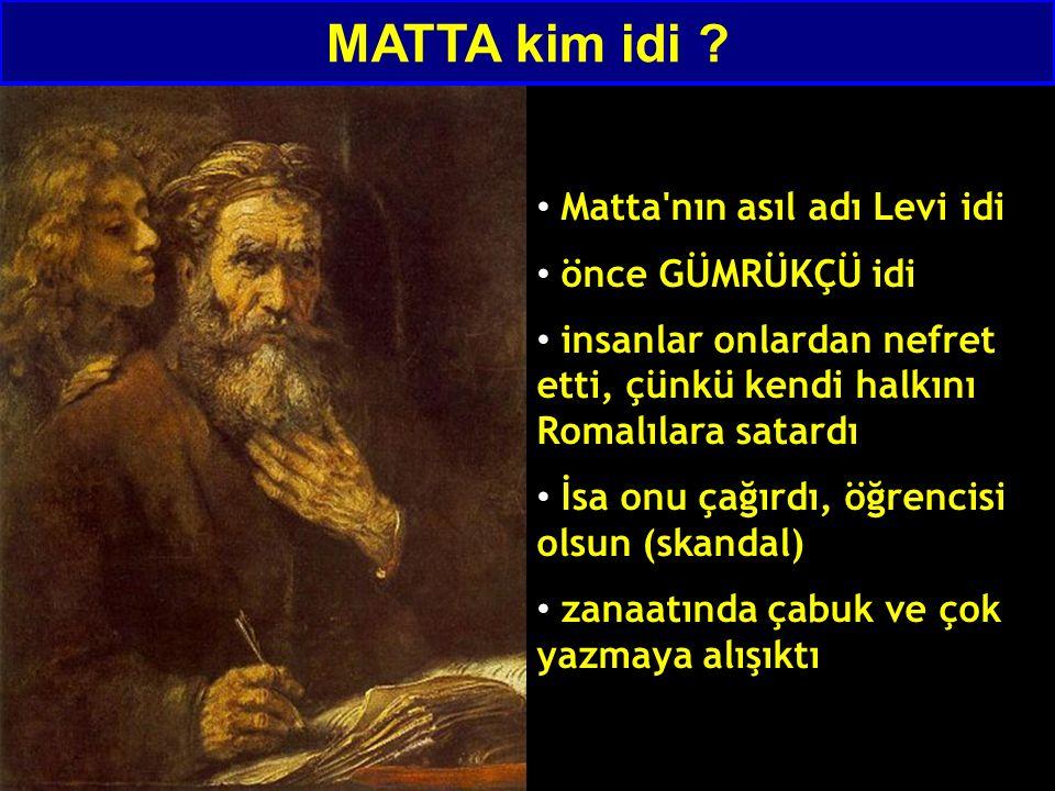 Matta nın asıl adı Levi idi önce GÜMRÜKÇÜ idi insanlar onlardan nefret etti, çünkü kendi halkını Romalılara satardı İsa onu çağırdı, öğrencisi olsun (skandal) zanaatında çabuk ve çok yazmaya alışıktı MATTA kim idi
