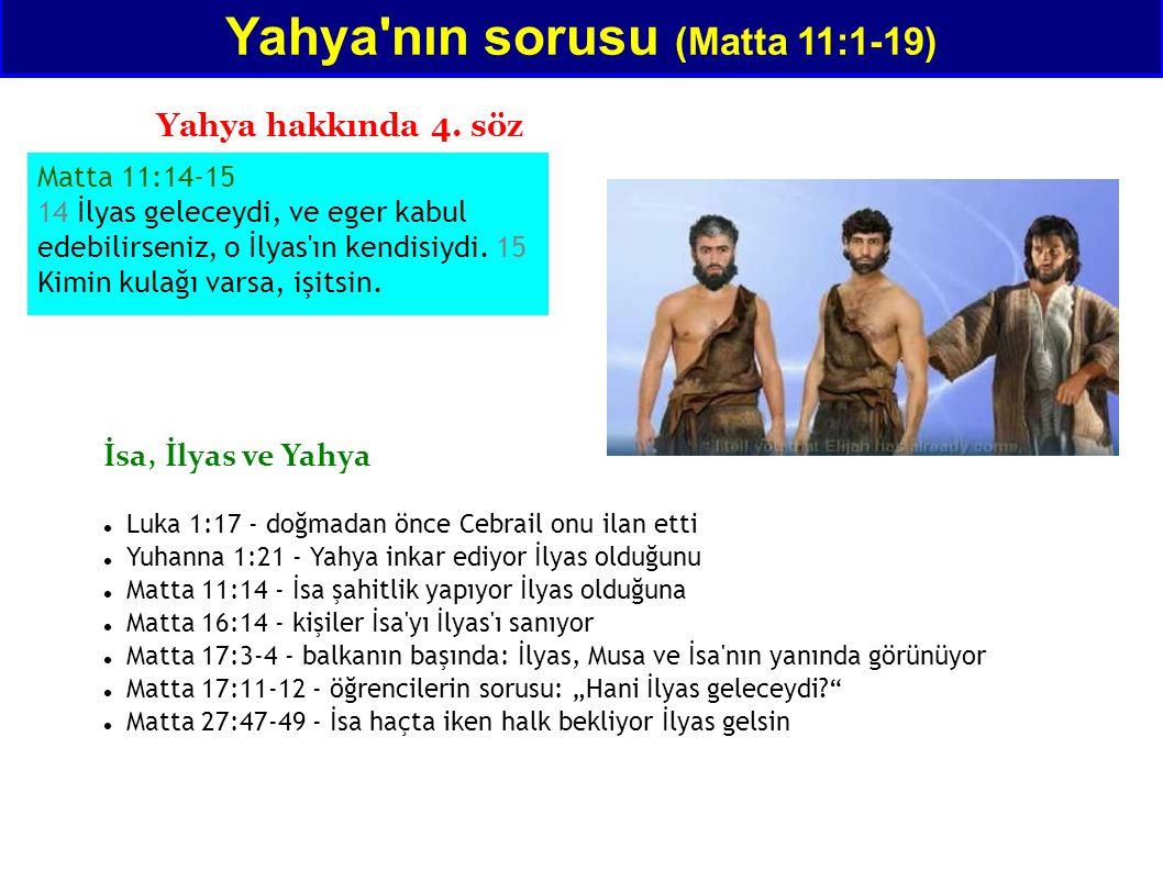Matta 11:14-15 14 İlyas geleceydi, ve eger kabul edebilirseniz, o İlyas'ın kendisiydi. 15 Kimin kulağı varsa, işitsin. Yahya'nın sorusu (Matta 11:1-19