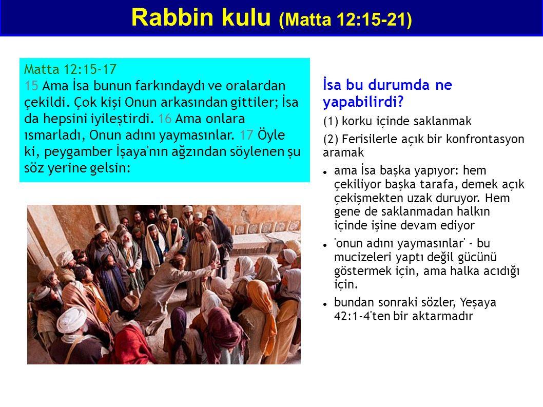 Rabbin kulu (Matta 12:15-21) Matta 12:15-17 15 Ama İsa bunun farkındaydı ve oralardan çekildi. Çok kişi Onun arkasından gittiler; İsa da hepsini iyile