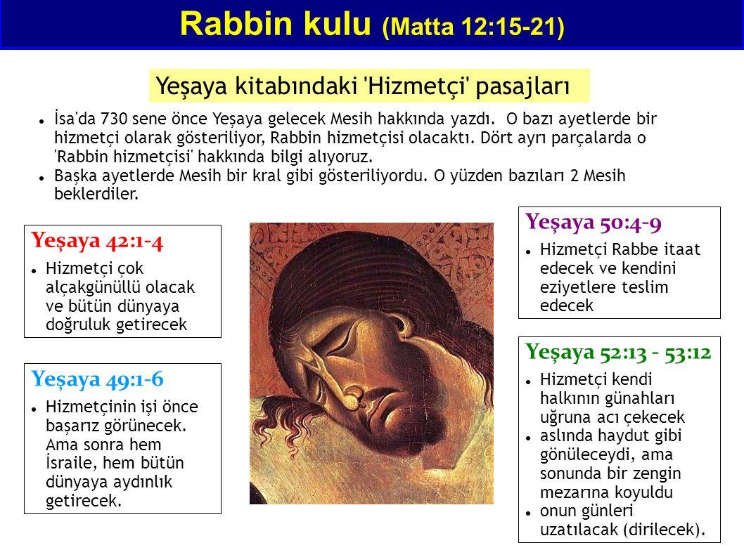 Rabbin kulu (Matta 12:15-21) Yeşaya kitabındaki 'Hizmetçi' pasajları Yeşaya 42:1-4 Hizmetçi çok alçakgünüllü olacak ve bütün dünyaya doğruluk getirece